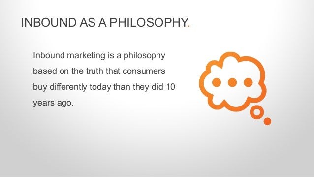 Inbound marketing is a philosophy based on the truth that consumers buy differently today than they did 10 years ago. INBO...
