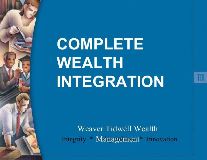 COMPLETE WEALTH INTEGRATION Integrity  *  Independence  *  Innovation Weaver Tidwell Wealth Management