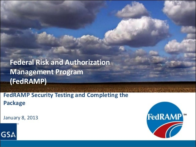 Federal Risk and Authorization  Management Program  (FedRAMP)FedRAMP Security Testing and Completing thePackageJanuary 8, ...