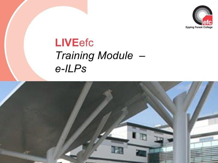 Date: July 2009 LIVE efc Training Module  –  e-ILPs