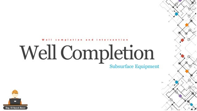 Eng. El Sayed Amer Well Completion W e l l c o m p l e t i o n a n d i n t e r v e n t i o n Subsurface Equipment