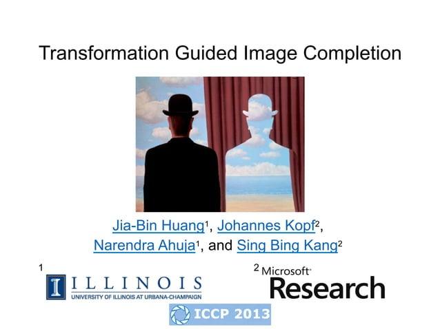 Transformation Guided Image Completion       Jia-Bin Huang1, Johannes Kopf2,     Narendra Ahuja1, and Sing Bing Kang21    ...