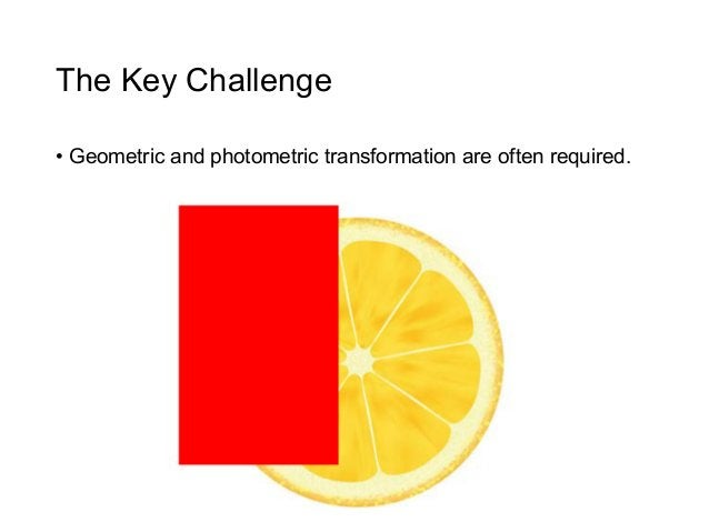 The Key Challenge• Geometric and photometric transformation are often required.