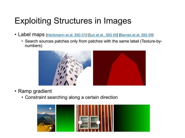 Exploiting Structures in Images• Label maps [Hertzmann et al. SIG 01] [Sun et al., SIG 05] [Barnes et al. SIG 09]    • S...