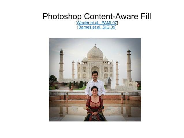 Photoshop Content-Aware Fill        [Wexler et al., PAMI 07]         [Barnes et al. SIG 09]