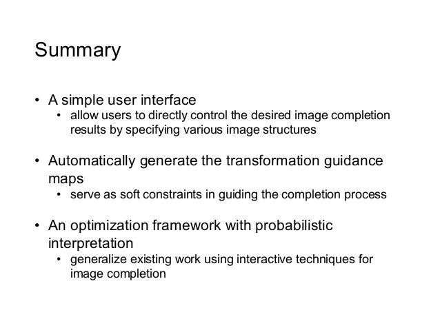 Summary• A simple user interface   • allow users to directly control the desired image completion      results by specif...