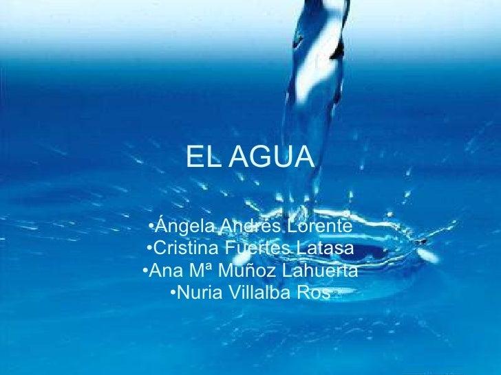 EL AGUA <ul><li>Ángela Andrés Lorente </li></ul><ul><li>Cristina Fuertes Latasa </li></ul><ul><li>Ana Mª Muñoz Lahuerta </...