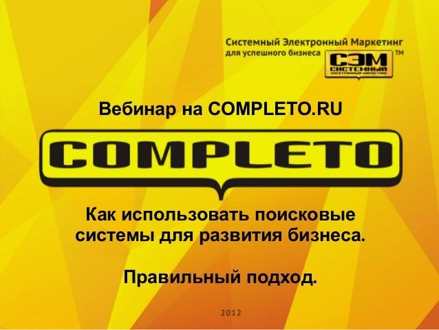Вебинар на COMPLETO.RU Как использовать поисковыесистемы для развития бизнеса.    Правильный подход.