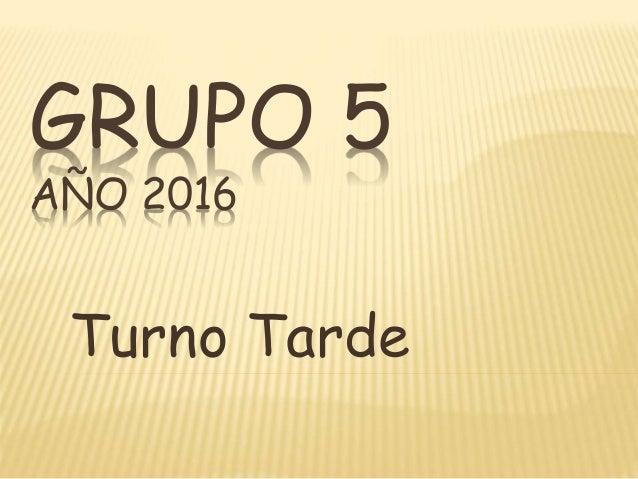 GRUPO 5 AÑO 2016 Turno Tarde