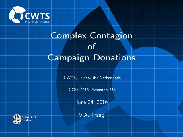 Complex Contagion of Campaign Donations CWTS, Leiden, the Netherlands ICCSS 2016, Evanston, US June 24, 2016 V.A. Traag