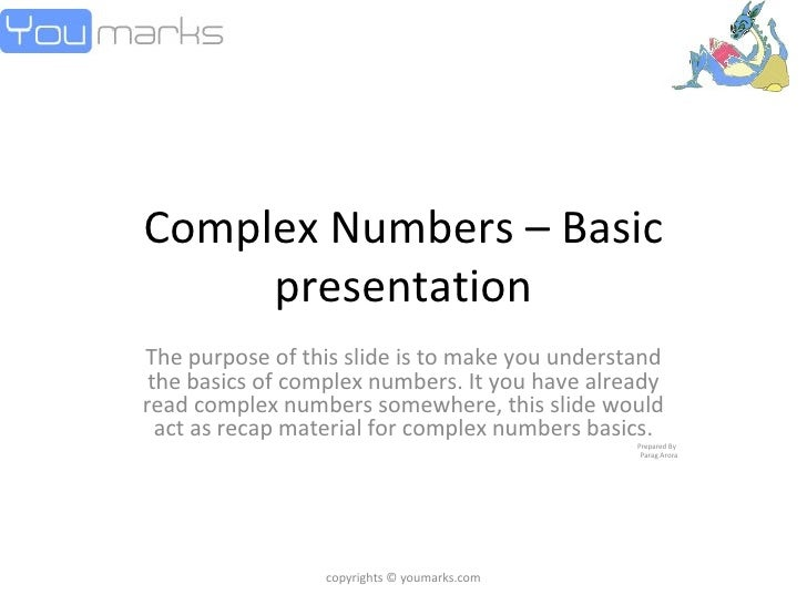 Complex Numbers – Basic presentation The purpose of this slide is to make you understand the basics of complex numbers. It...