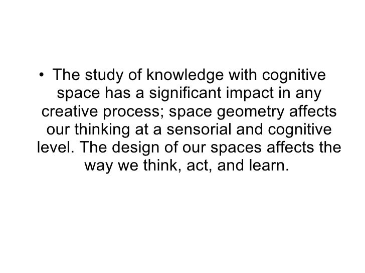 <ul><li>The study of knowledge with cognitive space has a significant impact in any creative process; space geometry affec...
