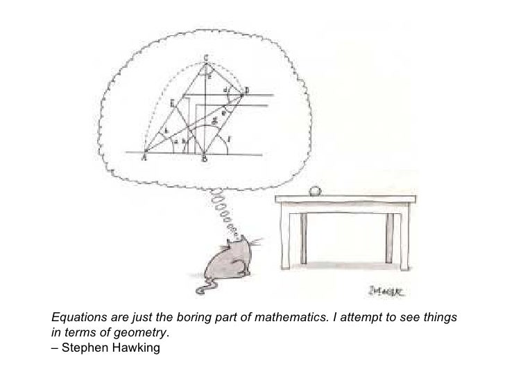 Equations are just the boring part of mathematics. I attempt to see things in terms of geometry . – Stephen Hawking