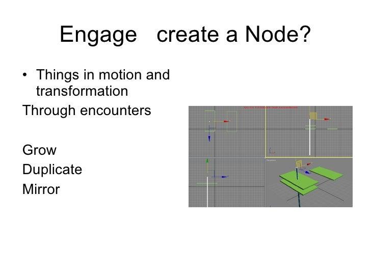 Engage  create a Node? <ul><li>Things in motion and transformation </li></ul><ul><li>Through encounters </li></ul><ul><li>...