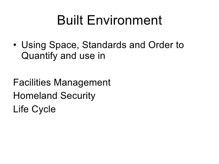 Built Environment <ul><li>Using Space, Standards and Order to Quantify and use in  </li></ul><ul><li>Facilities Management...