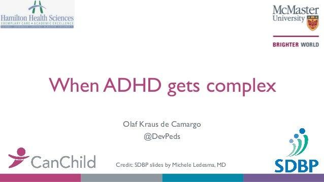 When ADHD gets complex Olaf Kraus de Camargo @DevPeds Credit: SDBP slides by Michele Ledesma, MD