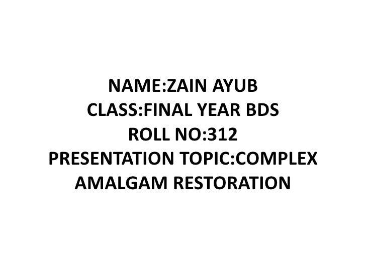 NAME:ZAIN AYUBCLASS:FINAL YEAR BDSROLL NO:312PRESENTATION TOPIC:COMPLEX AMALGAM RESTORATION<br />