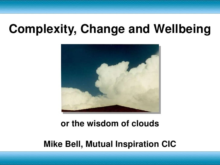 Complexity, Change and Wellbeing<br />or the wisdom of clouds<br />Mike Bell, Mutual Inspiration CIC<br />