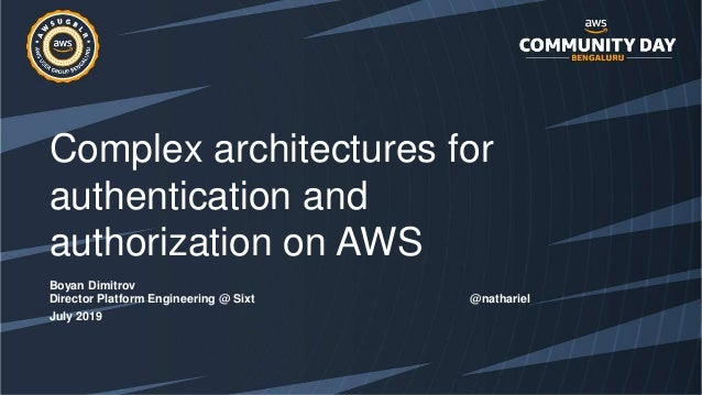 Complex architectures for authentication and authorization on AWS Boyan Dimitrov Director Platform Engineering @ Sixt @nat...