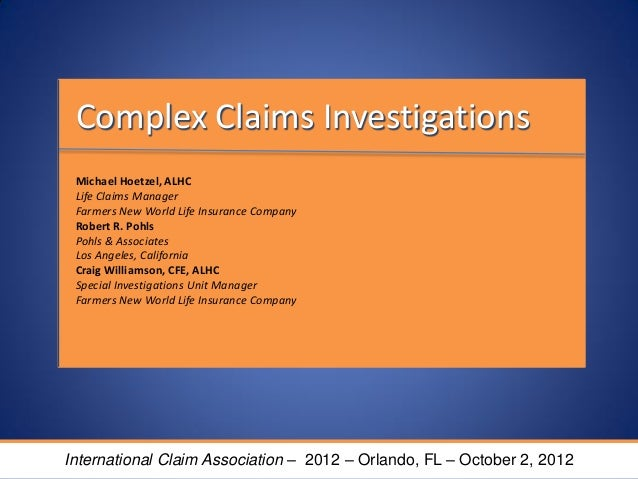 Complex Claims InvestigationsMichael Hoetzel, ALHCLife Claims ManagerFarmers New World Life Insurance CompanyRobert R. Poh...