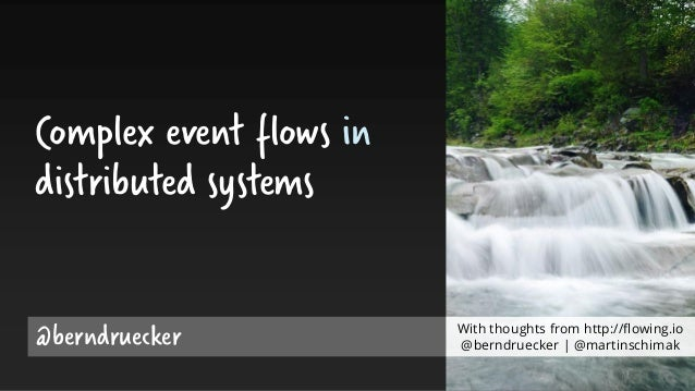 Complex event flows in distributed systems @berndruecker With thoughts from http://flowing.io @berndruecker | @martinschim...