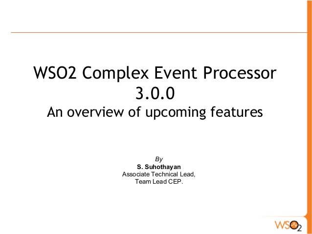 WSO2 Complex Event Processor  3.0.0  An overview of upcoming features  By  S. Suhothayan  Associate Technical Lead,  Team ...