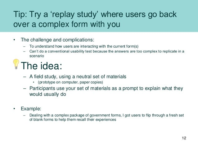 Tip: Try a 'replay study' where users go back over a complex form with you • The challenge and complications: – To underst...