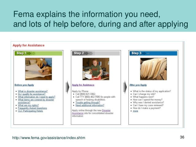 Fema explains the information you need, and lots of help before, during and after applying 36http://www.fema.gov/assistanc...