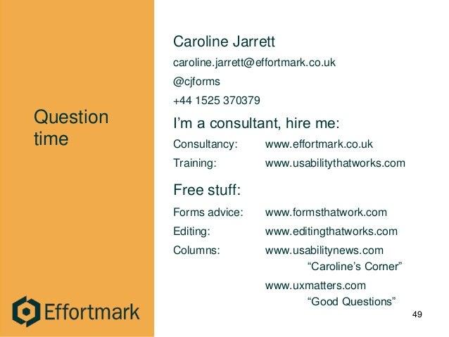 Question time Caroline Jarrett caroline.jarrett@effortmark.co.uk @cjforms +44 1525 370379 I'm a consultant, hire me: Consu...