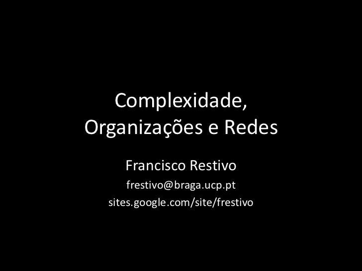 Complexidade, Organizações e Redes<br />Francisco Restivo<br />frestivo@braga.ucp.pt<br />sites.google.com/site/frestivo<b...