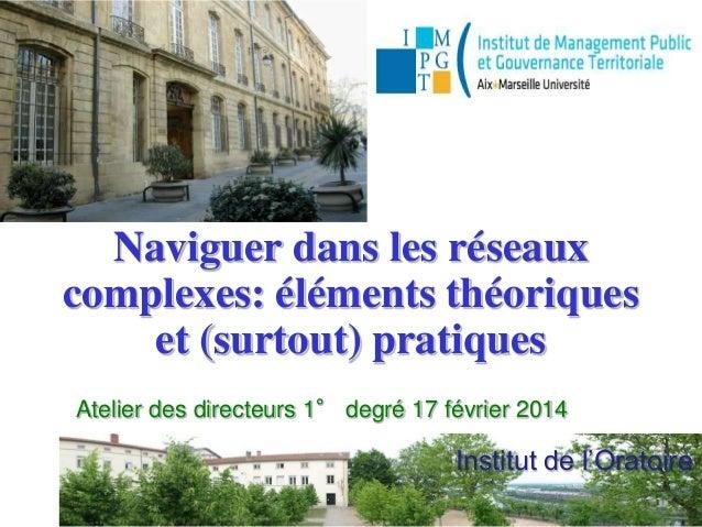 Institut de l'Oratoire Naviguer dans les réseaux complexes: éléments théoriques et (surtout) pratiques Atelier des directe...