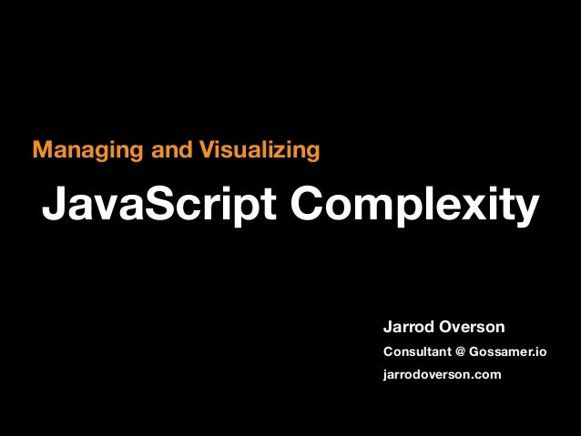Managing and Visualizing  JavaScript Complexity Jarrod Overson Consultant @ Gossamer.io jarrodoverson.com