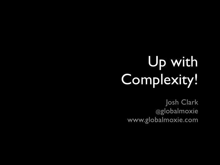 Up with Complexity!           Josh Clark        @globalmoxie www.globalmoxie.com