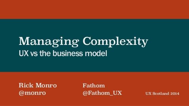 Managing Complexity UX vs the business model Rick Monro Fathom @monro @Fathom_UX ! UX Scotland 2014