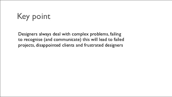 Key pointDesigners always deal with complex problems, failingto recognise (and communicate) this will lead to failedprojec...