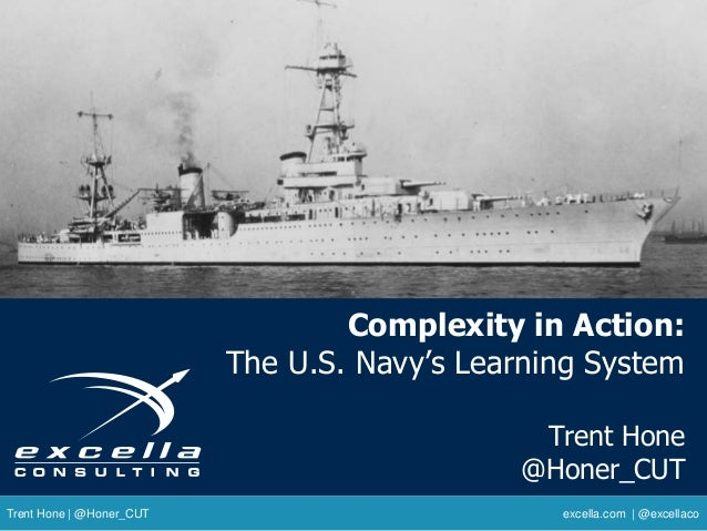 Complexity in Action: The U.S. Navy's Learning System Trent Hone @Honer_CUT Trent Hone | @Honer_CUT excella.com | @excella...