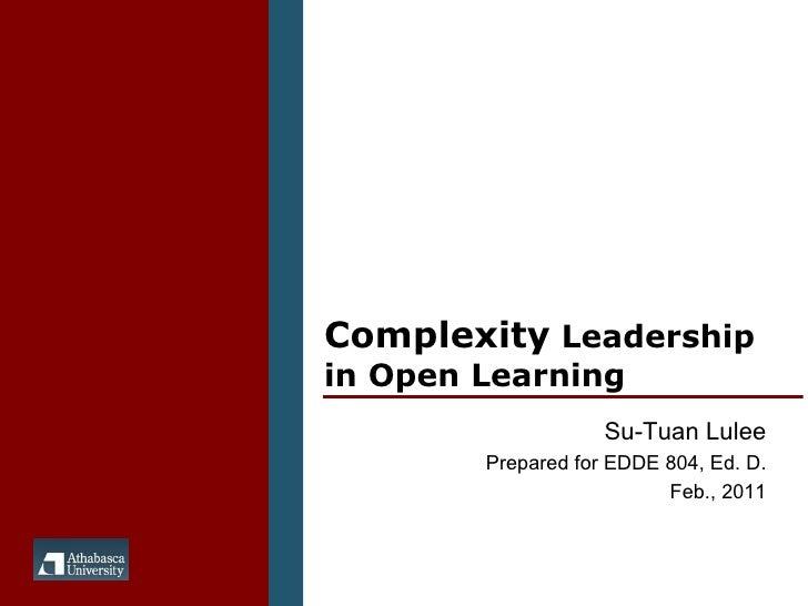 Complexity  Leadership in Open Learning Su-Tuan Lulee Prepared for EDDE 804, Ed. D. Feb., 2011