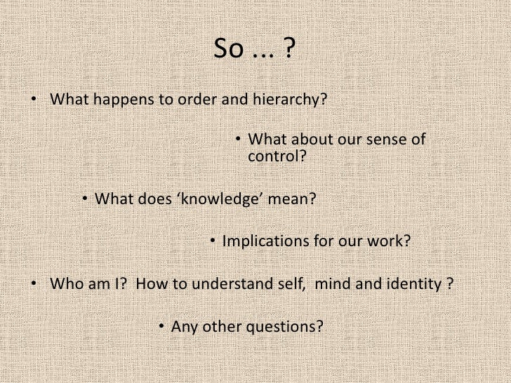 So ... ?<br />What happens to order and hierarchy?<br />What about our sense of control?<br />What does 'knowledge' mean? ...