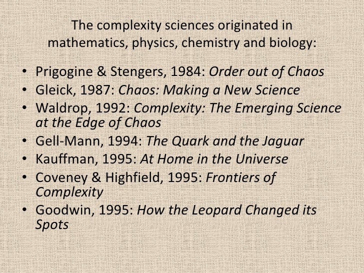 The complexity sciences originated in mathematics, physics, chemistry and biology:<br />Prigogine & Stengers, 1984: Order ...