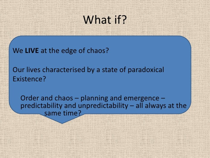 What if? <br />We LIVE at the edge of chaos?<br />Our lives characterised by a state of paradoxical <br />Existence?<br />...