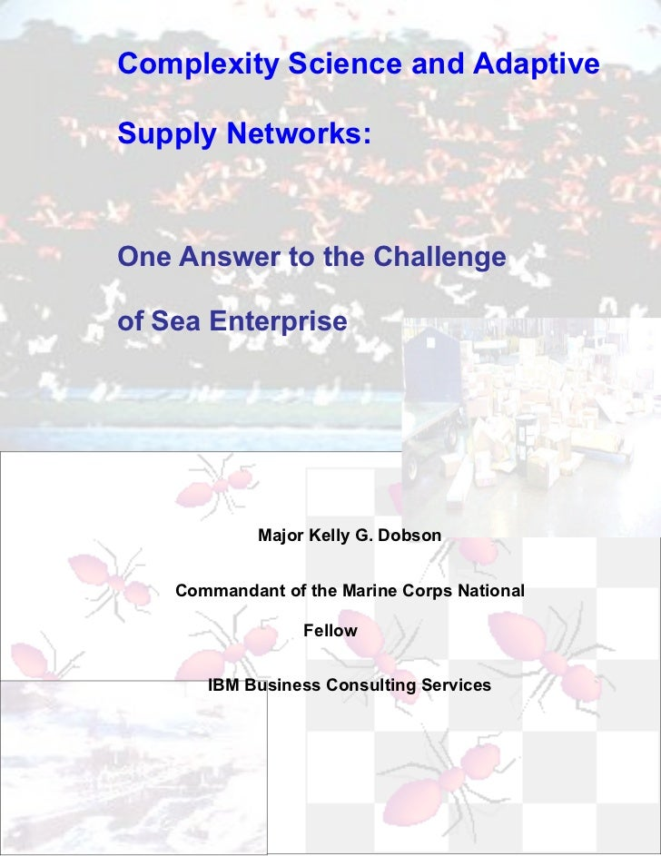 Complexity Science and AdaptiveSupply Networks:One Answer to the Challengeof Sea Enterprise             Major Kelly G. Dob...