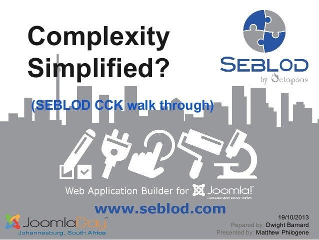 Complexity Simplified? (SEBLOD CCK walk through)  19/10/2013 Pepared by: Dwight Barnard Presented by: Matthew Philogene