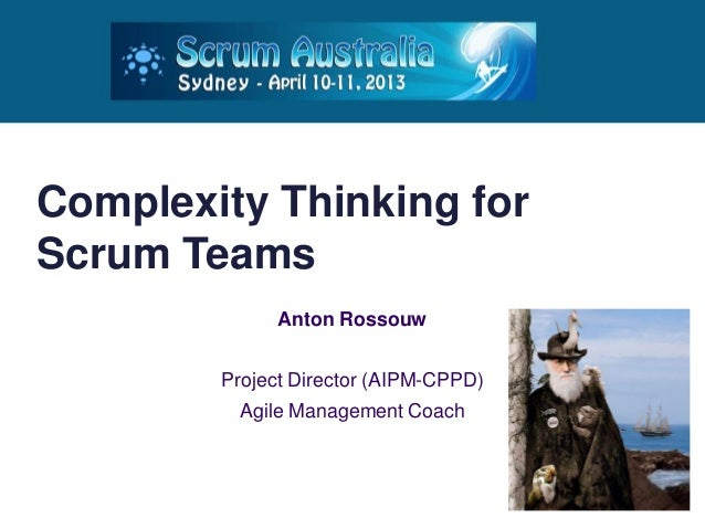Complexity Thinking forScrum Teams              Anton Rossouw        Project Director (AIPM-CPPD)         Agile Management...
