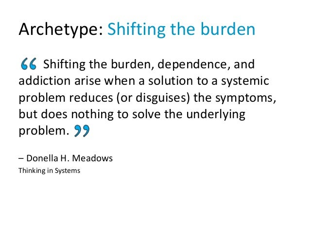 Archetype: Shifting the burden Shifting the burden, dependence, and addiction arise when a solution to a systemic problem ...