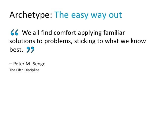 Archetype: The easy way out We all find comfort applying familiar solutions to problems, sticking to what we know best. – ...
