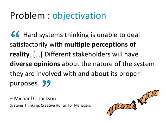 Problem : objectivation Hard systems thinking is unable to deal satisfactorily with multiple perceptions of reality. […] D...