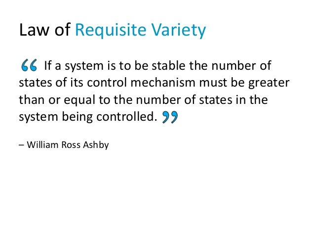 Law of Requisite Variety Ashby's law of requisite variety is as important to managers as Einstein's law of relativity to p...