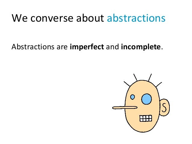 We converse about abstractions Abstractions are imperfect and incomplete.