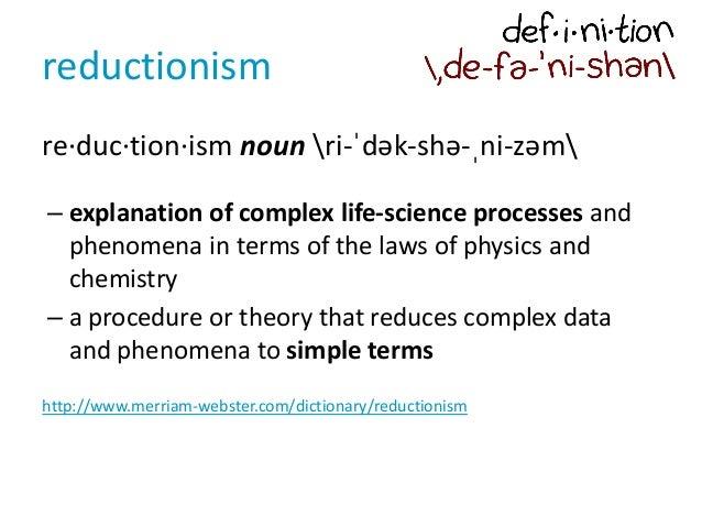 reductionism re·duc·tion·ism noun ri-ˈdək-shə-ˌni-zəm – explanation of complex life-science processes and phenomena in ter...