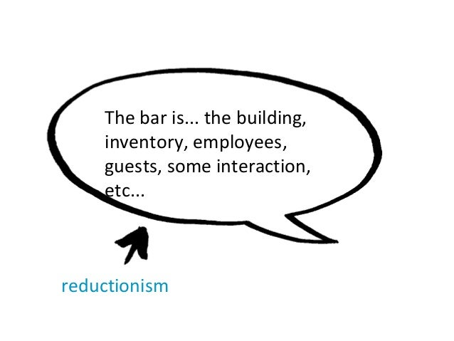The bar is... the building, inventory, employees, guests, some interaction, etc... reductionism